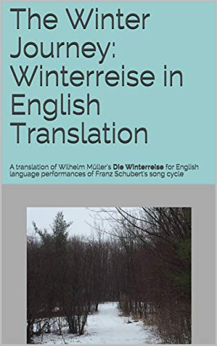 The Winter Journey: Winterreise in English Translation: A translation of Wilhelm Müller's Die Winterreise for English language performances of Franz Schubert's song cycle