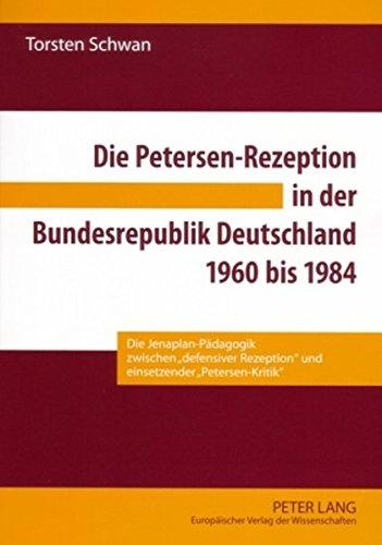 Die Petersen-Rezeption in der Bundesrepublik Deutschland 1960 bis 1984: Die Jenaplan-Pädagogik zwischen «defensiver Rezeption» und einsetzender «Petersen-Kritik»