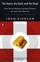 The Swiss, the Gold, and the Dead: How Swiss Bankers Helped Finance the Nazi War Machine by Jean Ziegler (1999-04-01)