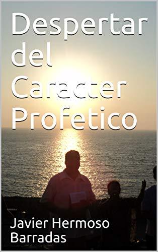 Despertar del Caracter Profetico (Escuela Profetica Pena de Aguilas nº 2) por Javier Hermoso Barradas