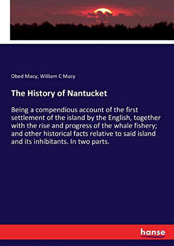 The History of Nantucket: Being a compendious account of the first settlement of the island by the English, together with the rise and progress of the ... island and its inhibitants. In two parts.
