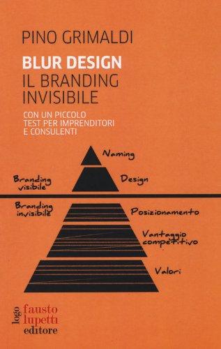 Blur design. Il branding invisibile. Con un piccolo testo per imprenditori e consulenti