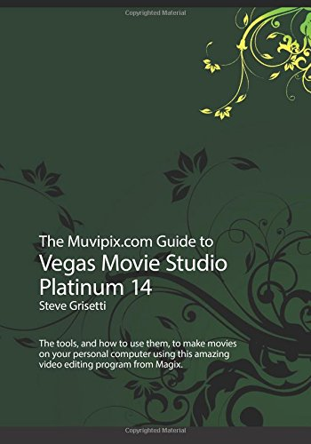 The Muvipix.com Guide to Vegas Movie Studio Platinum 14: The tools, and how to use them, to make movies on your personal computer -
