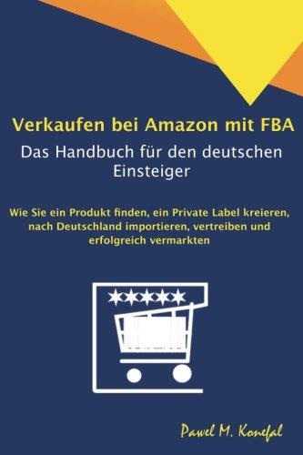 Verkaufen bei Amazon mit FBA - Das Handbuch für den deutschen Einsteiger: Wie Sie ein Produkt finden, ein Private Label kreieren, nach Deutschland importieren, vertreiben und erfolgreich vermarkten