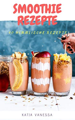 Smoothie Rezepte: 40 Himmlische Smoothie: Rezepte: Rezepte für jeden tag: Smoothie Rezepte: Shake