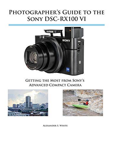 Photographer\'s Guide to the Sony DSC-RX100 VI: Getting the Most from Sony\'s Advanced Compact Camera