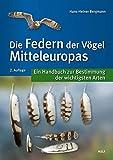 Die Federn der Vögel Mitteleuropas: Ein Handbuch zur Bestimmung der wichtigsten Arten