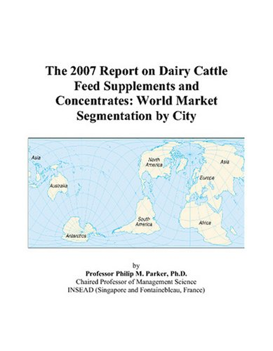 The 2007 Report on Dairy Cattle Feed Supplements and Concentrates: World Market Segmentation by City