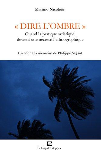 DIRE LOMBRE : Quand la pratique artistique devient une ncessit ethnographique - Un crit  la mmoire de Philippe Sagant