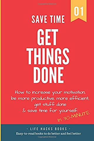 Save Time & Get Things Done: A 30-minute Life Hacks book on how to increase your motivation, how to be more productive, how to be more efficient, get ... to be smarter under 30 minutes!, Band 1)