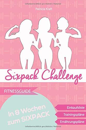 Sixpack Challenge - in 8 Wochen zur Bikinifigur: Sixpack durch Krafttraining im Fitnessstudio und gesunder Ernährung - Trainings- & Ernährungspläne inklusive -
