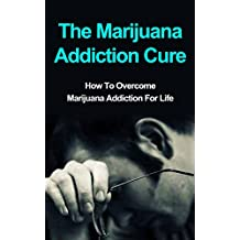 The Marijuana Addiction Cure: How To Overcome Marijuana Addiction For Life (Addiction Recovery, Addictions) (English Edition)