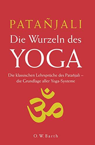 Die Wurzeln des Yoga: Die klassischen Lehrsprüche des Patanjali. Die Grundlage aller Yoga-Systeme