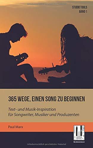 365 Wege, einen Song zu beginnen: Text- und Musik-Inspiration für Songwriter, Musiker und Produzenten (Studio Tools, Band 1)