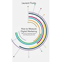 How to Measure Digital Marketing: Metrics for Assessing Impact and Designing Success by L. Flores (2014-01-13)