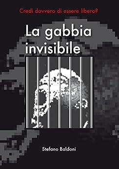 La gabbia invisibile: credi davvero di essere libero? di [Baldoni, Stefano]