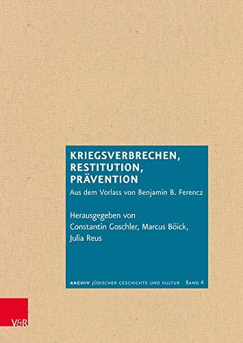 Kriegsverbrechen, Restitution, Prävention: Aus dem Vorlass von Benjamin B. Ferencz (Archiv jüdischer Geschichte und Kultur, Band 4)