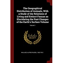 The Geographical Distribution of Animals, with a Study of the Relations of Living and Extinct Faunas as Elucidating the Past Changes of the Earth's Surface Volume; Volume 1