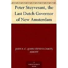 Peter Stuyvesant, the Last Dutch Governor of New Amsterdam (English Edition)