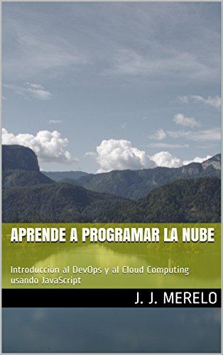 Aprende a programar la nube: Introducción al DevOps y al Cloud Computing usando JavaScript por Juan J. Merelo Guervós