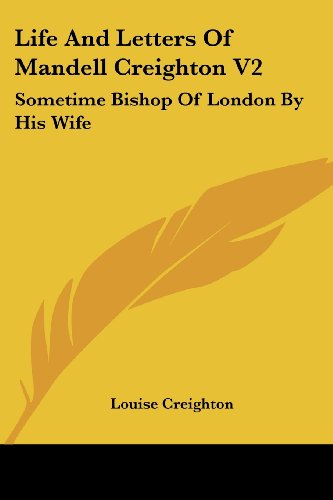 Life and Letters of Mandell Creighton V2: Sometime Bishop of London by His Wife