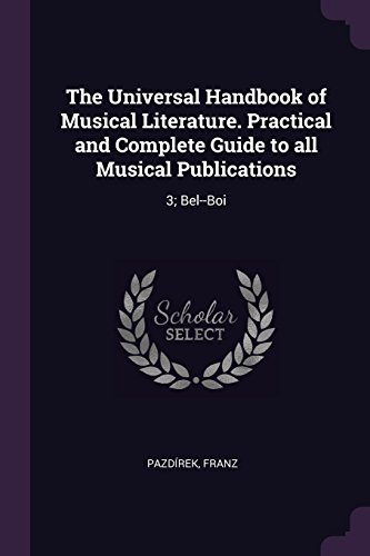 The Universal Handbook of Musical Literature. Practical and Complete Guide to all Musical Publications: 3; Bel--Boi