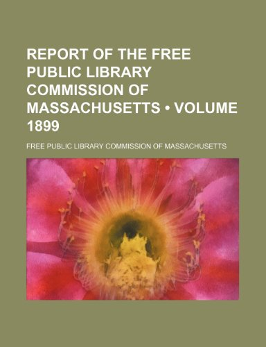 Report of the Free Public Library Commission of Massachusetts (Volume 1899)