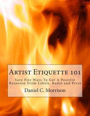 [(Artist Etiquette 101: Sure Fire Ways to Get a Positive Response from Labels, Radio and Press)] [Author: Daniel C Morrison] published on (February, 2014)