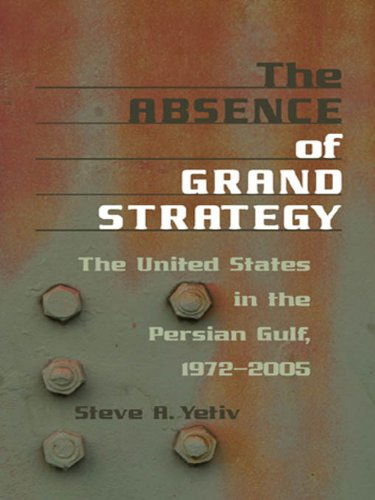 The Absence of Grand Strategy: The United States in the Persian Gulf, 1972--2005: The United States in the Persian Gulf, 1972-2005 (English Edition)