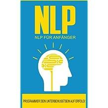 NLP: NLP für Anfänger: So programmierst Du Dein Unterbewusstsein auf Erfolg! (NLP Glaubenssätze, Neurolinguistisches Programmieren, Gedanken ... verändern, Unterbewusstsein beeinflussen)