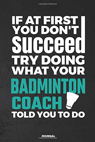 If At First You Don't Succeed Try Doing What Your Badminton Coach Told You To Do Journal: Blank and Lined Notebook por Blue Heron Books