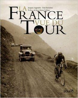 La France vue du Tour de Jacques AUGENDRE ,Eric FOTTORINO ,Jean-Marie LEBLANC (Prface) ( 3 octobre 2006 )