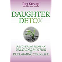 Daughter Detox: Recovering from An Unloving Mother and Reclaiming Your Life