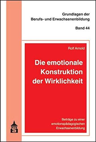 Erwachsenenbildung Grundlagen Der (Die emotionale Konstruktion der Wirklichkeit: Beiträge zu einer emotionspädagogischen Erwachsenenbildung (Grundlagen der Berufs- und Erwachsenenbildung))