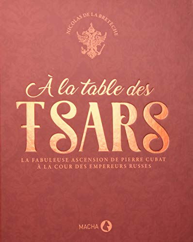 A la table des tsars : La fabuleuse ascension de Pierre Cubat à la cour des empereurs russes