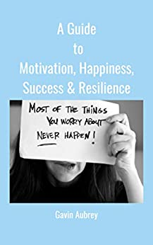 A Guide to Motivation, Happiness, Success & Resilience (A Guide to.... Book 1) by [Aubrey, Gavin]