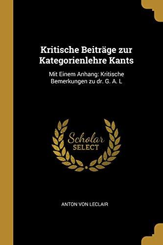 Kritische Beiträge Zur Kategorienlehre Kants: Mit Einem Anhang: Kritische Bemerkungen Zu Dr. G. A. L