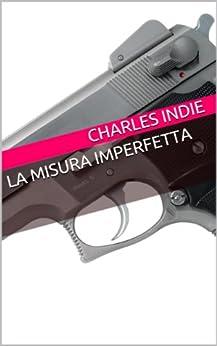 La misura imperfetta (Charles Indie Stories Vol. 1) di [Indie, Charles]
