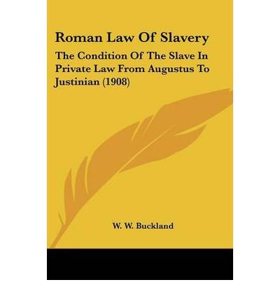 [(Roman Law of Slavery: The Condition of the Slave in Private Law from Augustus to Justinian (1908))] [Author: W W Buckland] published on (November, 2009)