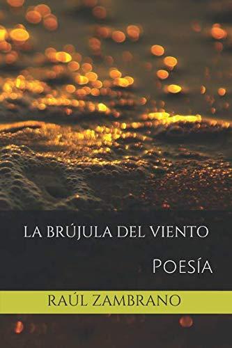 La Brújula Del Viento: Poesía por Sr Raúl Zambrano