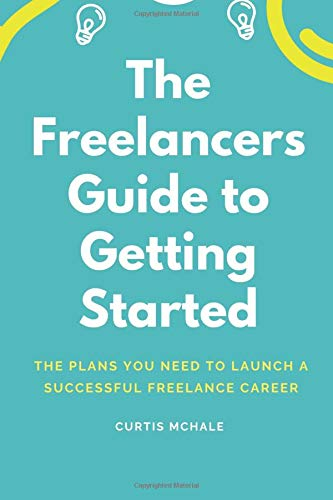 The Freelancer's Guide to Getting Started: The plans you need to launch a successful freelance career por Curtis McHale
