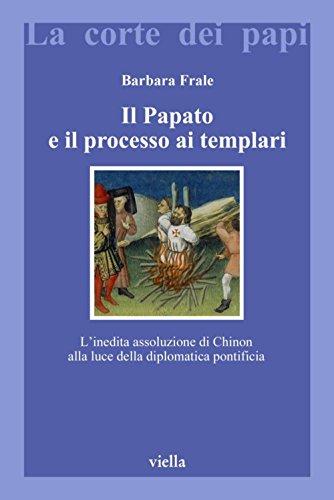 Il Papato e il processo ai Templari: L'inedita assoluzione di Chinon alla luce della diplomatica pontificia (La corte dei papi)