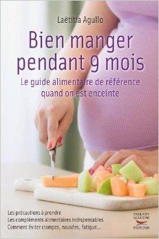 Bien manger pendant 9 mois : Le guide alimentaire de référence quand on est enceinte de Laëtitia Agullo ( 5 septembre 2013 )