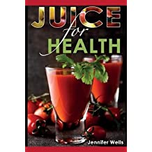 [ JUICE FOR HEALTH: JUICE FASTING FOR HEALTH AND WELLNESS ] Juice for Health: Juice Fasting for Health and Wellness By Wells, Jennifer ( Author ) Jun-2014 [ Paperback ]