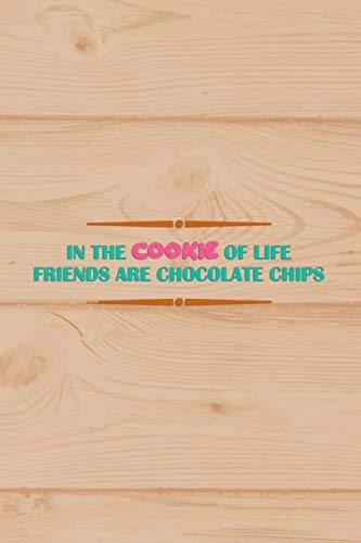 In The Cookie Of Life Friends Are Chocolate Chips: Blank Lined Notebook Journal Diary Composition Notepad 120 Pages 6x9 Paperback ( Baking ) Wood