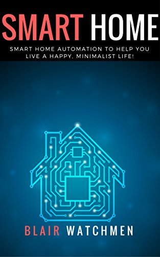 Smart Home: Smart Home Automation to Help You Live a Happy, Minimalist Life! (Smart Home, Home Automation, Linux, Raspberry PI, Home Security) (English Edition)