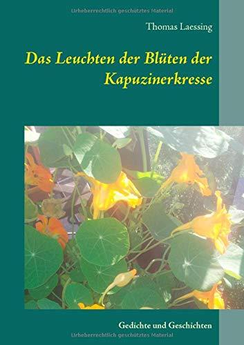 Das Leuchten der Blüten der Kapuzinerkresse: Gedichte und Geschichten