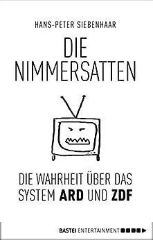 Die Nimmersatten: Die Wahrheit über ARD und ZDF (German Edition) by [Siebenhaar, Hans-Peter]