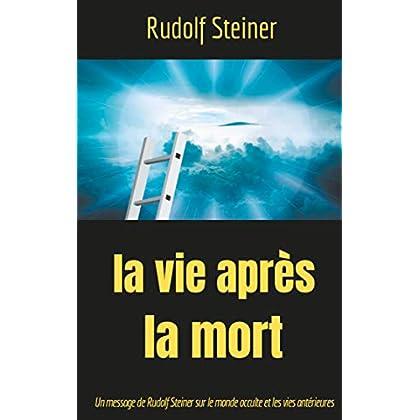 La Vie après la mort: Un message de Rudolf Steiner sur le monde occulte et les vies antérieures (Théosophie et anthroposophie t. 2)