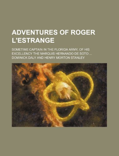 Adventures of Roger L'Estrange; sometime captain in the Florida army, of his excellency the Marquis Hernando de Soto